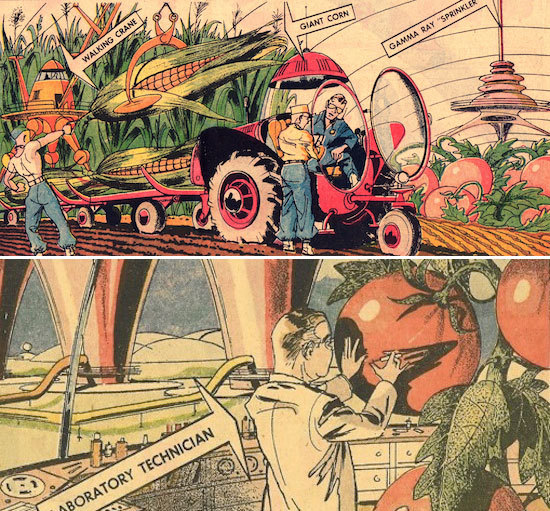 "COLOSSAL CROPS — In addition to dire threats of destruction, the atomic age has also produced many brighter horizons for mankind's future. One such happy prospect is the use of radiation to create more uniform and dependable crops that will end famine everywhere in the world.Gamma ray fields now operating on the east coast point to a day when crops will grow to giant size, vastly enlarging yield per acre. These super-plants will be disease and insect resistant — more tender and tasty — and controllable as to ripening time. Seasonal vegetables like corn will be available fresh nearly everywhere for most of the year instead of only a month or so.""Closer Than We Think"" 1961/1962"