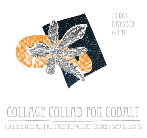 COLLAGE COLLAB for COBALT  Fundraiser Friday, May 25th / 6-9pm Cobalt Studio 1950 W. 21st St, Storefront Chicago IL  Cobalt Studio needs your help to keep our doors open. We'd like to keep things Going, Growing and Evolving at Cobalt with shows and events that engage and stimulate the Pilsen community. The theme for the night will be on Collaboration & Collage works paper. What to expect:  Art, Music, Drinks & tons of fun  Support us by getting raffle tickets to win original artwork by talented Chicago artists / Raffle tickets: $2 or (3/$5)  Have a blast making your own collage work. Materials will be provided but you are welcome to bring your own  Artists:Contact us if you'd like to make a donation of artwork for the raffle or in any other way!cobaltartstudio@gmail.com Deadline to submit is 5/18/12THANKS!