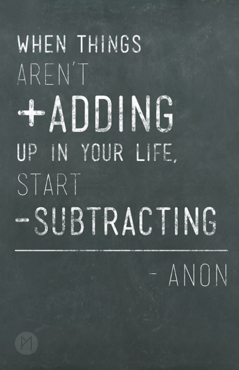jaymug:  When things aren´t adding up in your life, start substracting.