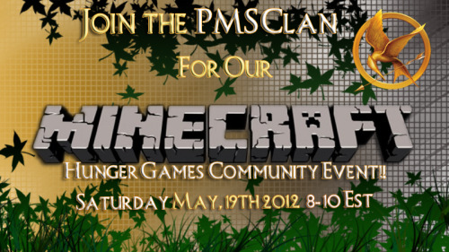 Join the PMS Clan for the second event with the new Community Events Team! Will you survive the Hunger Games? Click here to sign up on PMSClan.com for the event! When: May, 19th 2012 Time: 8-10pm EST What we'll be playing? Minecraft! Will it be streamed? Yes this event will be streamed by our host. How do I get the game? The game is about $20 when purchased it can be played on any MAC or PCWhat platform is this on? This is a PC based game. Unfortunately, you can't play this map on console. womp wompThis is open to not just division and clan members, but the whole community! Want to participate? Just post your minecraft name here, each person that signed up will be assigned a room, so look for your name! If you have not been added to a room, Please remember we have limited room available. Please sign up and log on anyway to still receive an invite from one of our awesome hosts. Rules of The Survival Games:Only one player can win The Survival Games.You can not break any blocks, expect for leaves and mushrooms.You are only allowed to place blocks you find in chests.Your inventory must be empty before you start the game.No player is allowed to enter the host house.You are not allowed to break the fire in the middle.Rules for the host of The Survival Games:The host shall light the netherrack the first night.The host is allowed to add any weapons or food he/she want at any time in the center chests, after the second day has passed.The host is allowed to spawn zombies, creepers or skeletons after the second day has passed.If a player for some reason is stuck a hole or similar, the host is allowed to tp the player out.