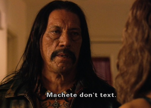 "erotiterrorist:  Machete improvises  Funny back story on that particular line - back when Robert Rodriguez was first fiddling around with the idea behind Machete, he told Danny Trejo about it, and how he wanted Danny for the part…if and when he could get around to working up a proper screenplay. Danny, however, was gonzo for the idea, and was 110% behind making the movie, and couldn't wait for Robert to get things worked out.  He kept calling with ideas and suggestions, on and off for weeks, until Robert had to confront him during one such call:  ""Danny, *yawn* it's 3am; couldn't you just send me a text?"" To which, the indomitable Mr. Trejo replied ""Machete don't text.""  ^_^"