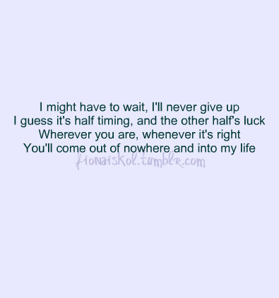 bestlovequotes:  You'll come out of nowhere and into my life | FOLLOW BEST LOVE QUOTES ON TUMBLR  FOR MORE LOVE QUOTES