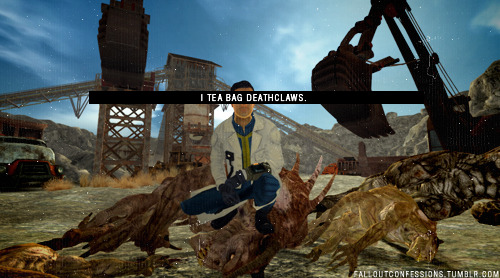 """I tea bag deathclaws."" Fallout Confessions"