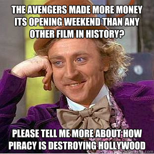 thedailymeme:  Condescending Wonka Object Lesson #5 I would like to know why it is illegal to copy movies off the internet when movie companies are still making multi-billions? Major industries charge the people an outrageous amount of money to go and enjoy their films in the theaters and we the people still go to watch them because of the pleasure to watch films on the big screen. Then why is it such a big deal for us to share the film after they have made their billions of dollars? Sometime the ways of this country baffle me… I go to the movies quite often and I don't complain about paying their ridiculous prices because I enjoy seeing a movie for the first time in prime time! Haha… but after the companies make theirs why can't we have the ability to watch their films from home without cost? I thought this meme was funny and I am obviously for piracy! Heehee!! Don't tell!