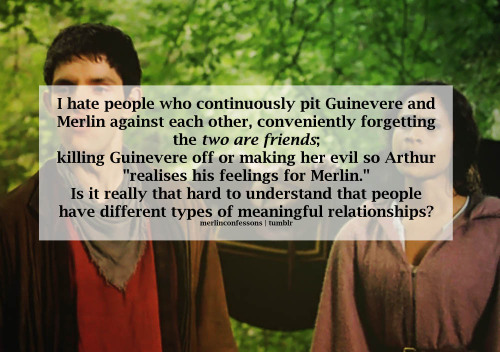"merlinconfessions:  I hate people who continuously pit Guinevere and Merlin against each other, conveniently forgetting the two are friends; killing Guinevere off or making her evil so Arthur ""realises his feelings for Merlin."" Is it really that hard to understand that people have different types of meaningful relationships?"