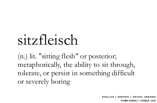 "pronunciation | 'sitz-flIschan explanation | The ""persistence"" meaning of Sitzfleisch exists in common German usage as well; don't be hasty to take it only at face value. (At face value, it does just mean the part you do the sitting on.) But the printed Oxford English Dictionary also acknowledges Sitzfleisch in the metaphorical sense, as I define it here, so I'm sticking with the OED."