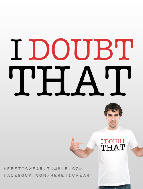 I Doubt That! Light Ts - http://www.redbubble.com/people/hereticwear/works/8827338-i-doubt-thatDark Ts - http://www.redbubble.com/people/hereticwear/works/8827348-i-doubt-that-darkt