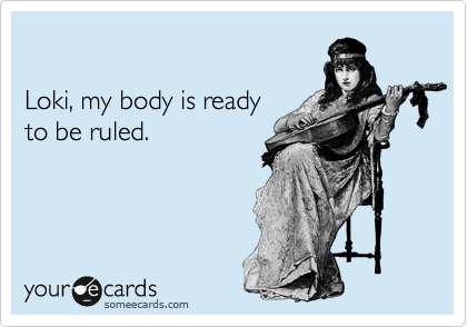 smile-of-mischief:  Loki, my body is ready to be ruled.Via someecards