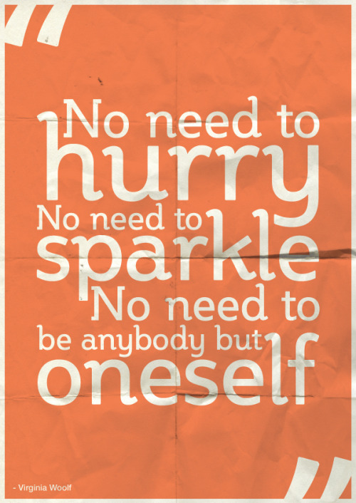"‎""No need to hurry. No need to sparkle. No need to be anybody but oneself."" - Virginia Woolf"