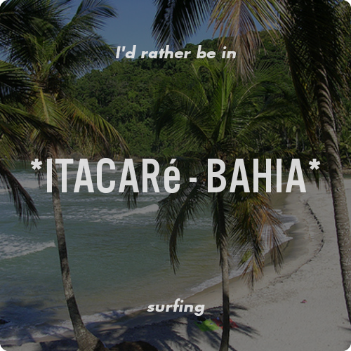I'd rather be in *Itacaré - Bahia* surfing