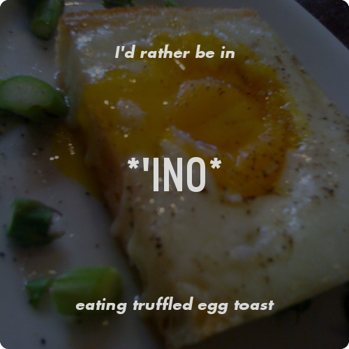 I'd rather be in *'ino* eating truffled egg toast