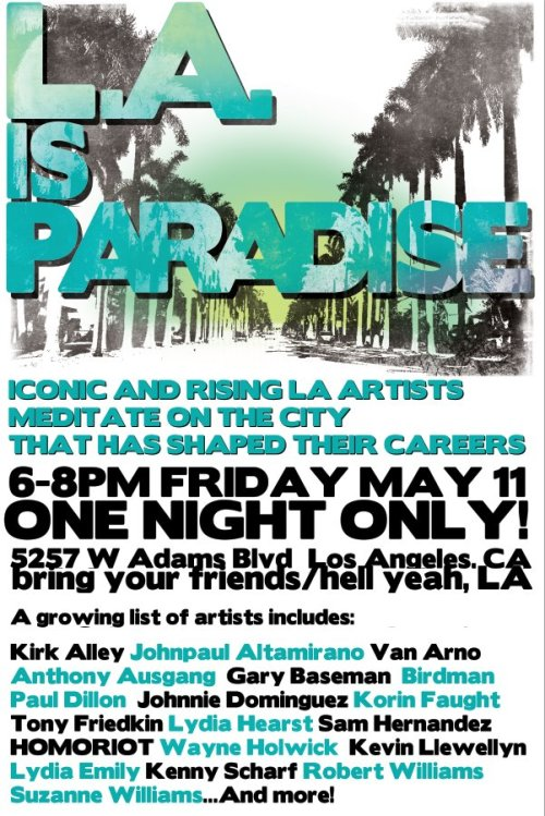 "L.A. IS PARADISE ONE DAY ART FESTIVAL IN LOS ANGELES ""Top LA artists meditate on the city that has shaped their careers."" That's what the press release for L.A. Is Paradise reads, and with a unique amalgam of artists of all different types, the description couldn't be more basic. Kicking off this one-time local event is a mere two hours of time given to look at some of the city's most iconic creatives while drinking beer and experiencing LA's food truck culture.  After the art exhibit is a comedy show by the uproariously funny Scot Nery, which features everything from dancing girls to circus acts. Find more information at L.A. is Paradise and details below.  L.A. Is Paradise5257 W Adams BlvdLos Angeles, CA Show opening: Friday, May 11th 6PM-8PM  (via: warholian)"