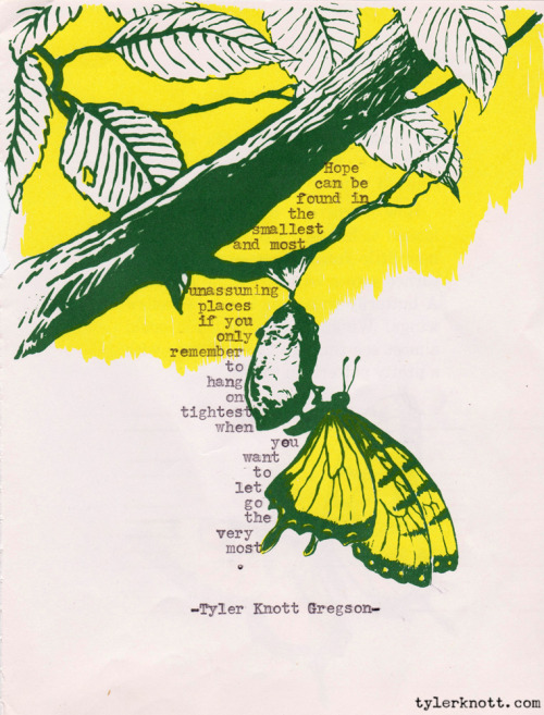 Typewriter Series #43 by Tyler Knott Gregson Hopecan befound inthe smallestand most unassumingplacesif you onlyrememberto hang ontightestwhen youwant to let gothe verymost.-Tyler Knott Gregson-