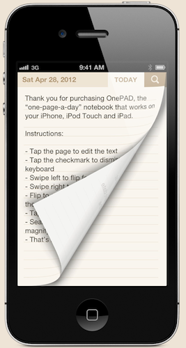 strle:  minimalmac:  OnePAD is a new notebook app for iOS that is organized around the idea of using one page for each day. I know lots of folks that are day driven and/or keep paper notebooks this way — allocating a page for each day. What I find most interesting is that, by organizing by date, one could easily use it for journalling, morning pages, or leaving notes for future dates. There is a built in search function and quick ways to jump back to today's note or navigate to a specific date. It also has a pleasant look and feel plus a fair price ($0.99).  note to self + you all