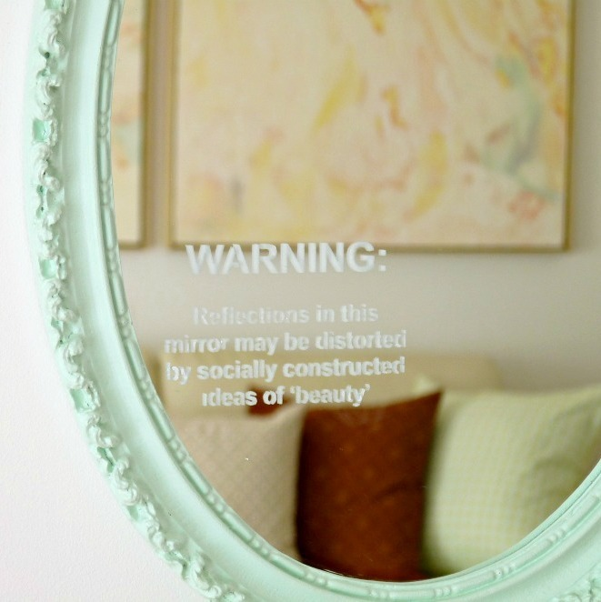 "truebluemeandyou:  DIY Statement Mirror Using a Stencil. ""WARNING: Reflections in this mirror may be distorted by socially constructed ideas of 'beauty' "". She bought her stencil, but you could make one. Really easy tutorial (no etching glass unless you want to) from Dans Le Townhouse here."