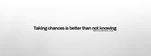Taking Chances Is Better Than Not Knowing