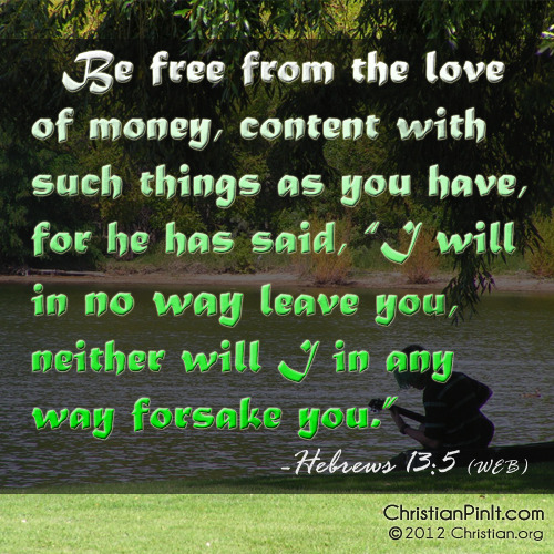 """Be free from the love of money, content with such things as you have, for he has said, 'I will in no way leave you, neither will I in any way forsake you.'"" - Hebrews 13:5  Daily Bible Verse via ChristianPinIt.com"