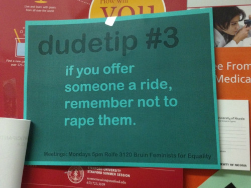"loveandotherhumanrights:  manymoodsofmichael:  These ""Dudetips"" have been posted around the UCLA campus for the past few weeks.  If you can, please tear them down. I can't believe this is found acceptable here on my own campus. This is sexist.  Just because I'm a dude, doesn't mean I'm gonna go out raping everything in sight.  This is pretty much equivalent to saying ""Muslim Tip #3:  If you're going to take a plane to New York, remember not to crash it into some skyscrapers""  And if you think I'm just getting worked up over a single poster, check the click-through link to their facebook page.  There's a lot more ""dudetips"" and they're all along the lines of ""remember not to break into a girl's house and rape her""  A whole album full, online and around campus.  It's part of their ""anti-rape"" campaign.  Because I'm sure these posters are super good at stopping rape. It assumes that just because I'm part of a group that I am a guilty party.  Just like how Feminists try to change society's tendency to prejudice women, I would like to point out that this is prejudice against men.  ""Girltip #3:  If you have a nice car, or a nice job, or a nice home, don't forget to thank the man that gave it to you""  See?  Signs like this are simply prejudiced and go against everything Feminism should stand for.  This group is full of bullshit.  I'll be honest—your logic is flawed for a few reasons, but for one major reason in particular: 99%—get that? 99%!!—of rapes are committed BY MEN. That doesn't mean all men are rapists—it means most rapists are men. Many organizations attempting to make a change target groups that comprise a smaller percentage of the perpetrators. But with this, we have that awful statistic—that statistic that tells us that we've really got to make a change in the way our society thinks of rape and men. It's not saying, ""All men are going to feel inclined to commit rape."" It's saying, ""Hey, out of all of the rapists, 99% of you are men—so stop it!"" Or more simply, ""Don't rape."" Guess what?  I'm going to tell you—everyone—the same thing!  DON'T RAPE. I don't care if you planned on it. I don't care if you never dreamt of it.  DON'T. RAPE. I'm not sure if you're familiar with Rape Culture, but it's basically a culture going strong in our society that has normalized and excused rape—even gone as far as to turn the victim into the one at fault.  That message—DON'T RAPE—is intended to create a new culture: a culture that does not accept rape. It's not all-inclusive (some women do commit rape), but it's catchy and it draws attention to the gendered nature of rape. All I can say is that maybe you might want to consider conversely how victims of sexual abuse feel (and also note that 99% of them are women—girls, even). The fear, pain, shame, and social rejection these women and girls go through is beyond awful, and I'd like to see you prioritize victims of such horrendous crimes over making the arbitrary claim that this poster is sexist for recognizing the gendered nature of sex crimes."