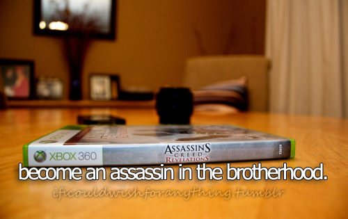If I could wish for anything… I would wish to become an assassin in the brotherhood.