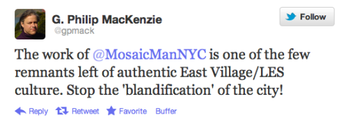The work of @MosaicManNYC is one of the few remnants left of authentic East Village/LES culture. Stop the 'blandification' of the city! Tweet via @gpmack  Thank. You. And Support The Mosaic Trail! Check out The Official Mosaic Man Collection on Etsy and CafePress for belt buckles, t-shirts and a variety of other items featuring Jim's designs. Proceeds go toward supporting Jim's work on The Mosaic Trail. Or you can make a direct donation here. Like Jim on Facebook or Follow him on Twitter @MosaicManNYC