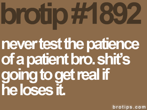danthoughts: True story is true.  Armageddon happens when patient bro's lose their cool.  I know.  I am also a patient bro.  The rage is like a hellfire of…. well firey doomy stuff.