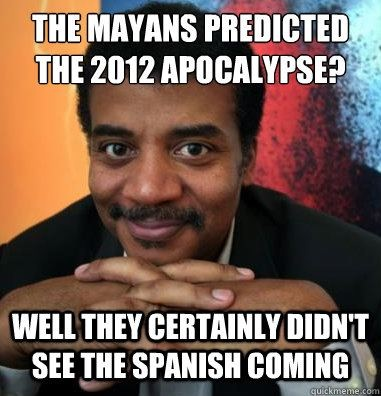 I suppose this might be funny if the Maya and other indigenous communities in countries like Guatemala weren't still in danger of being murdered by their own government (yes, Mayans still exist, they aren't just some ancient wiped out people). Something tells me Dr. Neil Degrasse Tyson would not approve.