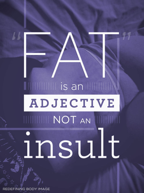 "redefiningbodyimage:  ""Fat"" is an adjective - not an insult.  the why do i feel akward and search for another word everytime i think about it?"