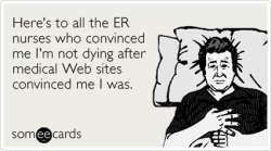 Here's to all the ER nurses who convinced me I'm not dying after medical Web sites convinced me I was.Via someecards