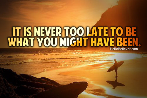 'It is never too late to be what you might have been.' - HelloBeliever So true, You gotta find yourself again.