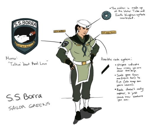 ANNOUNCEMENT FOR THOSE ABOARD THE S.S. BORRA: Your new uniform will be shipped to you shortly. Wear it proudly! …man I have way too much free time. Designing a uniform that looked like a sailor suit AND looked like it fit into the Avatar world was a lot more difficult than I thought. I kept switching from simple designs to decadent designs. The original design had armor incorporated into it but I scrapped that idea. This was drawn because it kept bugging me, demanding to be drawn. Already have a crazy little headcanon about how life aboard a shipping vessel would be like, might draw that out later. Maybe. For those who can't make out my chicken scratch: The emblem is made up of the Water Tribe and Earth Kingdom symbols combined. Possible rank system: Stripes indicate how crazy you are about this ship. Scale goes from one (casual fan) to five (OH SNAP SON YOU'RE INSANE). Rank doesn't really matter, it just shows how bonkers you are. On a side note: I used Naga and Pabu for the patch because I couldn't think of a symbol for Bolin and Korra.