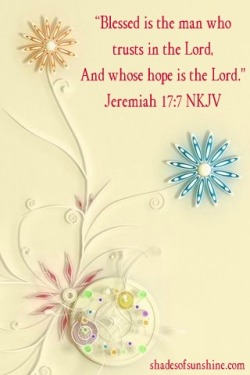 """Blessed is the man who trusts in the Lord,And whose hope is the Lord.""Jeremiah 17:7"