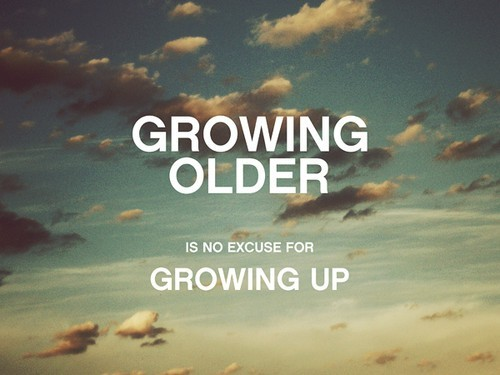 "picsquotes:  ""Growing older is no excuse for growing up."""