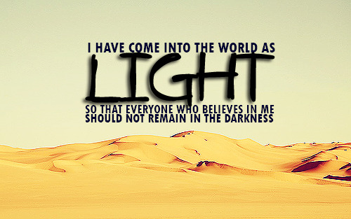 """I have come into the world as light, so that everyone who believes in me should not remain in the darkness."""