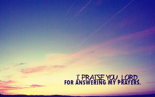 """I praise you, Lord, for answering my prayers."""