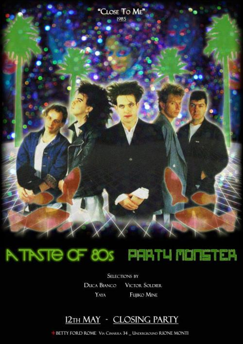 "●●● PARTY MONSTER + A TASTE OF 80S ●●●CLOSING PARTY""""CLOSE TO ME""""""THE CURE 1985""_____________________SATURDAY MAY 12 _ 1985———————————————-@ BETTY FORD CLUBVia Cimarra 34 underground, Rione Monti, Roma_____________________H 23 TILL 5FREE ENTRY●FREE ENTRY●THIS IS AN 80S UNDERGROUND CLUB●●THIS IS AN 80S UNDERGROUND CLUB●●THIS IS AN 80S UNDERGROUND CLUB●●THIS IS AN 80S UNDERGROUND CLUB●●THIS IS AN 80S UNDERGROUND CLUB●_80's disco_80's wave_80's italodisco_80's trash_and much more_Selections by DUCA BIANCO from Åsgård, Norway; VICTOR SOLDIER from Amsterdam, Holland; YAYA from Stockholm, Sweden; FUJIKO MINE from Tokyo, JapanTHE GANG OF FOUR DJS FOR ONE NIGHTCREWPhotographers _ Raffaele CinottiPR _ Emanuele Betto _ Fabrizia Di PalmaFluffer _ Adriano FoltranSorelleh _ Chiara Lorè from London, UK _ Walter DandywOlly ForteMistress, nemicah and art counselor _ Dame Valentina GramicciaAlone dancer ad honorem _ Giulia Piccolantonio from Castles, RomaniaFrustino from London, UKLEGO from Billund, DenmarkADVICES● Come early ● Come early ● Come early ● Come early ●Take ACSI card (5 euro + shot)Be 80s, not malvas"