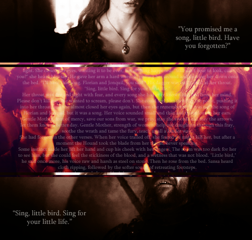 "lady-stonehearts:  30 Days Of ASOIAFDay 3: A Scene You Want To See On The Show""Sing, little bird. Sing for your little life."" ""I could keep you safe,"" he rasped. ""They're all afraid of me. No one would hurt you again, or I'd killthem."" He yanked her closer, and for a moment she thought he meant to kiss her."" - ACOK, Chapter 62"