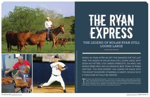 "The Ryan Express - Behind The Scenes I had a chance to interview baseball legend and all-around good guy Nolan Ryan recently for this piece in the May issue Tailgater Monthly Magazine. We spoke over the phone for about an hour and talked about a ton of issues - college football, politics, baseball's steroid-era, etc. As you could imagine, he spent quite a bit of  time talking about his cattle and beef companies, and this current crop of Texas Rangers - a team he's served as President and General Manager of since 1998 - and their trips to the World Series in 2011 and 2012. As we were talking it dawned on me, as hard it is to believe, that the Ryan Express left the train station for the last time almost 20 years ago. There was so much ground covered that I had to leave some good stuff out, a painful process akin to writing some of my family out of my will. Below are a handful of quotes from Ryan that didn't make it into the article. On being drafted by the New York Mets at age 18   ""That was a cultural shock for me, coming from small town Texas and having only been out of the state twice in my life. Going to New York for the first time as player and having never been to New York City was, obviously, a big adjustment for me from the standpoint of I had never lived in a big city. I think I went there at a good time in my life, because I was young and it was exciting. We had a very young ball club and a lot of us knew each other coming up through the farm system.""   On taking the job as president of the Rangers in 2008    ""I thought I had patience until I took this job, but in the first year I realized I didn't have the patience that I thought I had. What I had to do is step back and think about how I was when I was 21 or 22 years old. A lot of these players we had were really young players without a lot of experience, and so I had to realize that they're playing in the big leagues, but are still in the developmental part of their career. I had to just look at it a little differently and that's just one reason why I'm very excited about our ball club, because I still don't think that a lot of these players that we have really reached their true potential yet. I think that some of them are capable of doing more than they've done already.""  I'll end with this next quote, which is really quite interesting. Ryan discuses how training and nutrition for baseball has changed since breaking into the majors in 1965.   ""I always felt if there is anything I could do to improve myself and be better prepared then I was certainly in favor of it. The second half of my career three was a real push with sports medicine and conditioning, and a better understanding with what you had to do as far as specific conditioning for what type of sport you played and what you did within that sport. So, I certainly feel like I benefited from that and I was very open-minded to it, too. We would take on some training techniques that the Japanese used. They were ahead of the time. I had a pitching coach that went over and worked the Japanese in the off-season and always came back with some things, and I would try them and incorporate them into my workout routine. If I felt like they helped me I'd continue to do them.""      Click here to read my interview with Nolan Ryan, or drop me a line and let me know what you think."