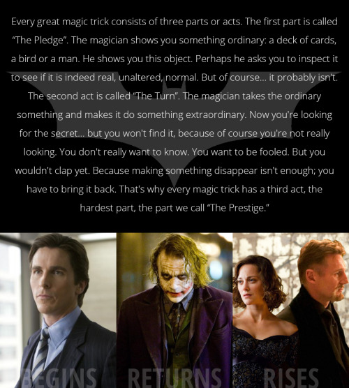 I truly believe Christopher Nolan is following these words from The Prestige for his Batman trilogy, coincidentally enough, spoken by Alfred (aka Michael Caine).