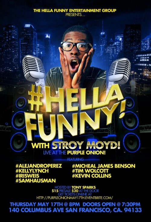 5/17. Hella Funny @ Purple Onion. 140 Columbus Ave. SF. $15-$20. 8PM. Featuring Story Moyd, Alejandro Perez, Kelly Lynch, Iris Weiss, Sam Hausman, Michael James Benson, Tim Wolcott and Kevin Collins. Hosted by Tony Sparks.