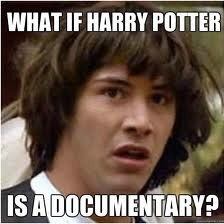 What if Harry Potter is a documentary For more Awesome Memes on Meme-City Tags: conspiracy keanu meme, harry potter, documentary