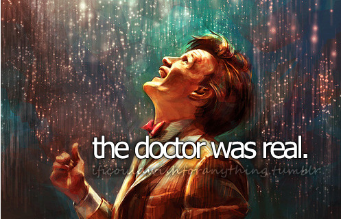 If I could wish for anything… I would wish that The Doctor was real.