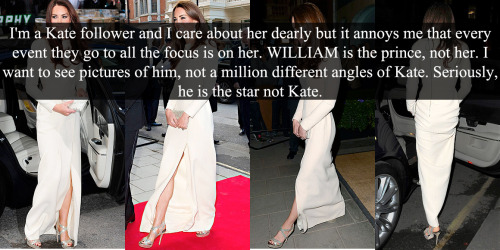 "royal-confessions:  (Post by Varya)  ""I'm a Kate follower and I care about her dearly but it annoys me that every event they go to all the focus is on her. WILLIAM is the prince, not her. I want to see pictures of him, not a million different angles of Kate. Seriously, he is the star not Kate."" - Submitted by Anonymous   I love Kate, I really do. But in some way I share its opinion."
