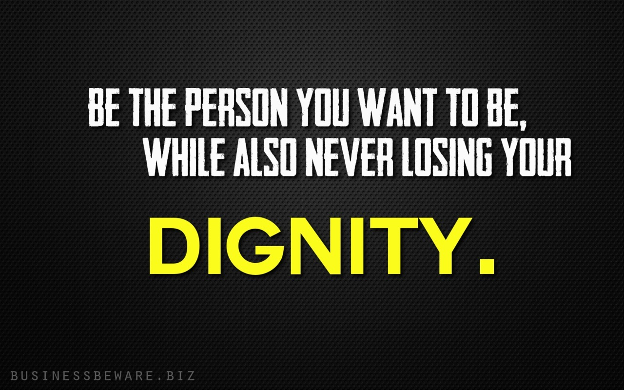 Never lose your dignity.