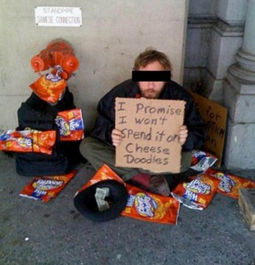 Homeless Man Promises Not To Spend Money on Cheese Doodles I should think not, he's clearly had his fill of Cheese Doodles by this point.