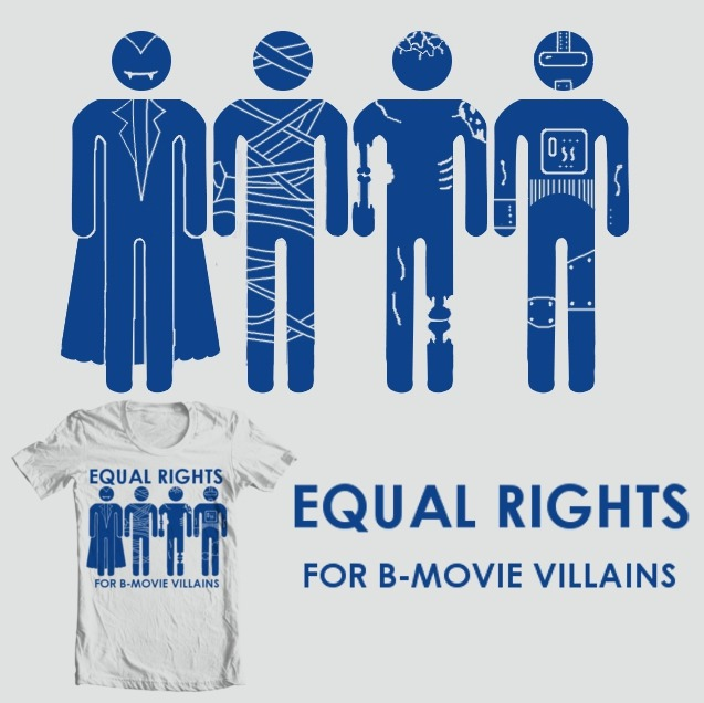 cluster-nom:  Equal Rights For B-Movie Villains  Stop Predjudice against cliche bad guys by voting a 5 here to get this shirt printed Here  Yeah, this again… But seriously it'd be great if you went and rated it/reblogged this :)