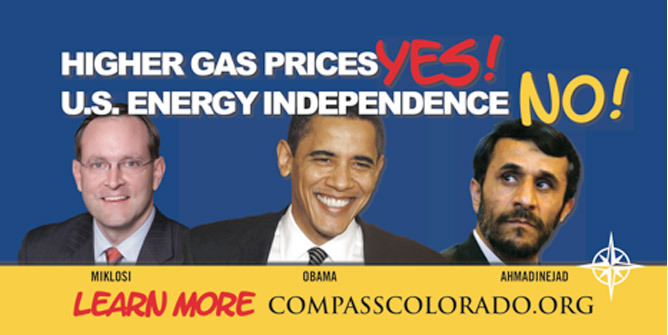 "Colorado Billboards about energy independence compare Obama, Dems to Iranian President Mahmoud Ahmadinejad What do Democrats Ed Perlmutter, Joe Miklosi, Sal Pace and President Obama have in common with Iranian President Mahmoud Ahmadinejad? Apparently, as their political opponents would have it, all are cohorts in opposition to America's energy independence, thus aptly appearing together on 28 billboards in the Denver metro-area and Grand Junction, accompanied by the slogan, ""Higher gas prices, yes! U.S. Energy Independence, no!"""