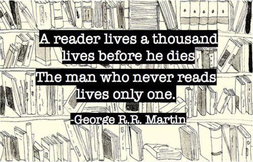 A reader lives a thousand lives before he dies. The man who never reads lives only one. - George R.R. Martin