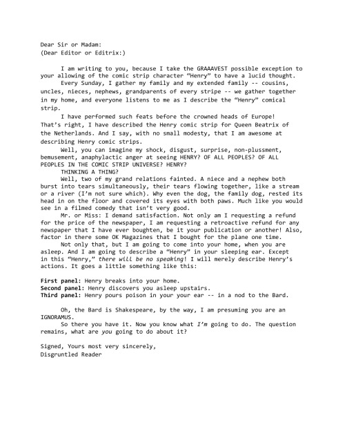 "robottiger:  Paul F. Tompkins dictated this letter his latest ""Pod F Tompkast,"" and I assumed it was my duty to record his ramblings. I'm not sure if there are any newspapers that still carry the comic strip ""Henry"" (or if there are any newspapers still in physical existence), but if you feel the same outrage as the imaginary character that voiced this letter, feel free to mail it to the editor (or editrix)."