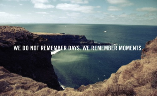 "aristomovement:  Quote of the day. ""We do not remember days, we remember moments"""