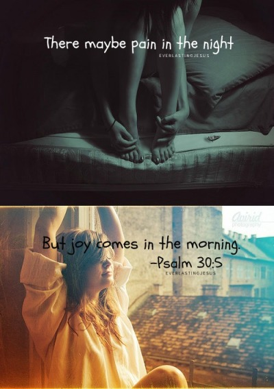 There may be PAIN in Night, but JOY comes in the MORNING <3 :)) BE BLESSED !